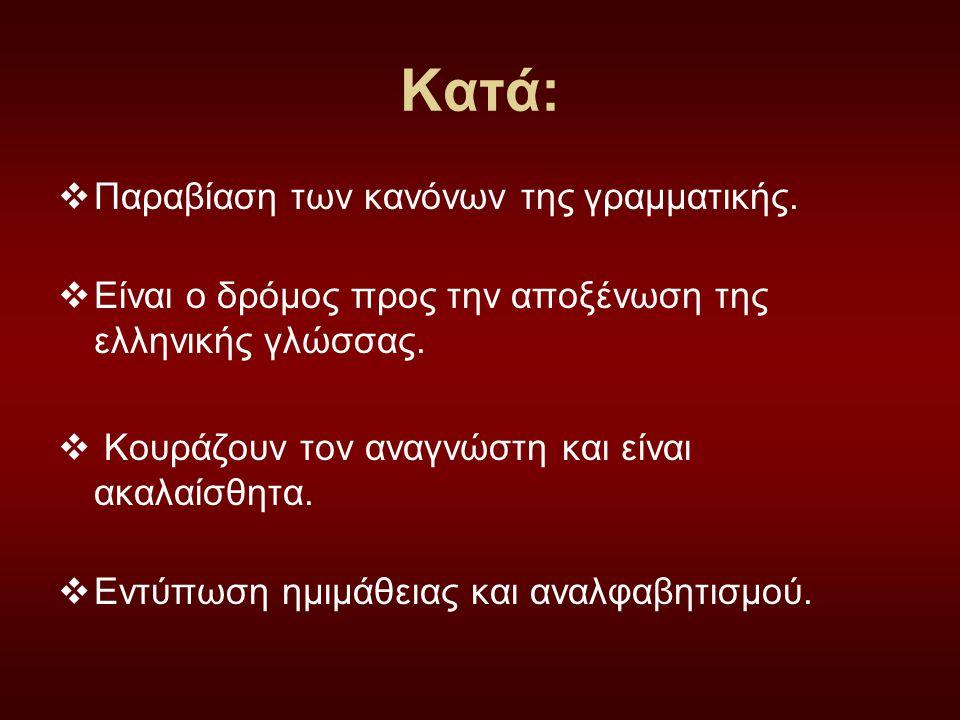 Κατά:  Παραβίαση των κανόνων της γραμματικής.  Είναι ο δρόμος προς την αποξένωση της ελληνικής γλώσσας.  Κουράζουν τον αναγνώστη και είναι ακαλαίσθ