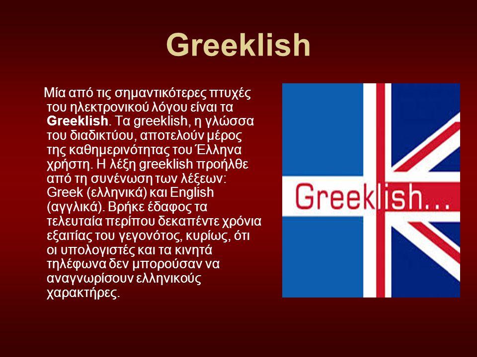 Greeklish Μία από τις σημαντικότερες πτυχές του ηλεκτρονικού λόγου είναι τα Greeklish. Τα greeklish, η γλώσσα του διαδικτύου, αποτελούν μέρος της καθη