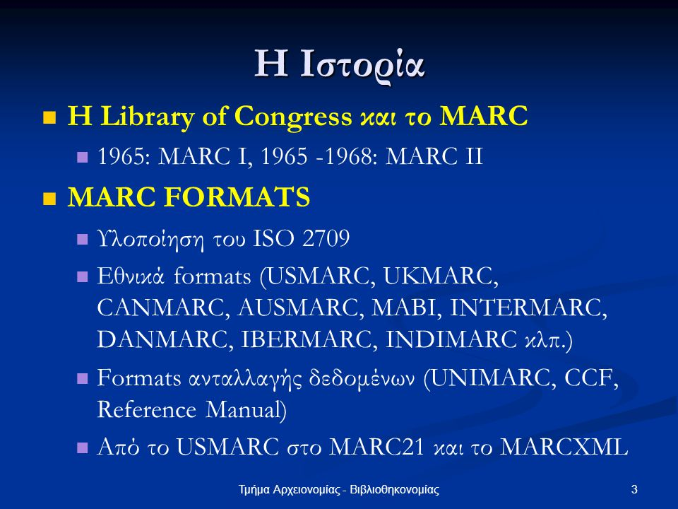 3Τμήμα Αρχειονομίας - Βιβλιοθηκονομίας Η Ιστορία Η Library of Congress και το MARC 1965: MARC I, 1965 -1968: MARC II MARC FORMATS Υλοποίηση του ISO 27