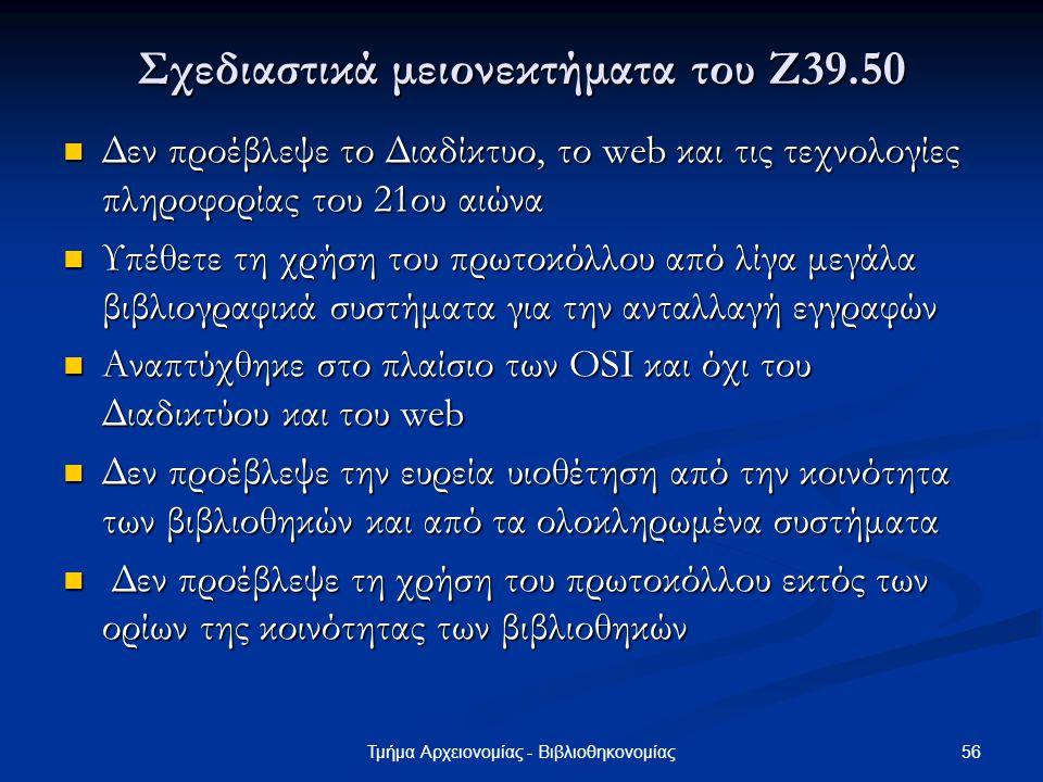 56Τμήμα Αρχειονομίας - Βιβλιοθηκονομίας Σχεδιαστικά μειονεκτήματα του Ζ39.50 Δεν προέβλεψε το Διαδίκτυο, το web και τις τεχνολογίες πληροφορίας του 21