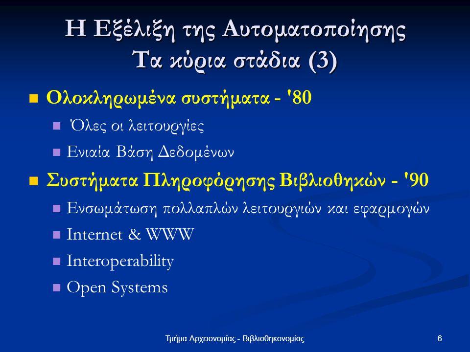 6Τμήμα Αρχειονομίας - Βιβλιοθηκονομίας Η Εξέλιξη της Αυτοματοποίησης Τα κύρια στάδια (3) Ολοκληρωμένα συστήματα - '80 Όλες οι λειτουργίες Ενιαία Βάση