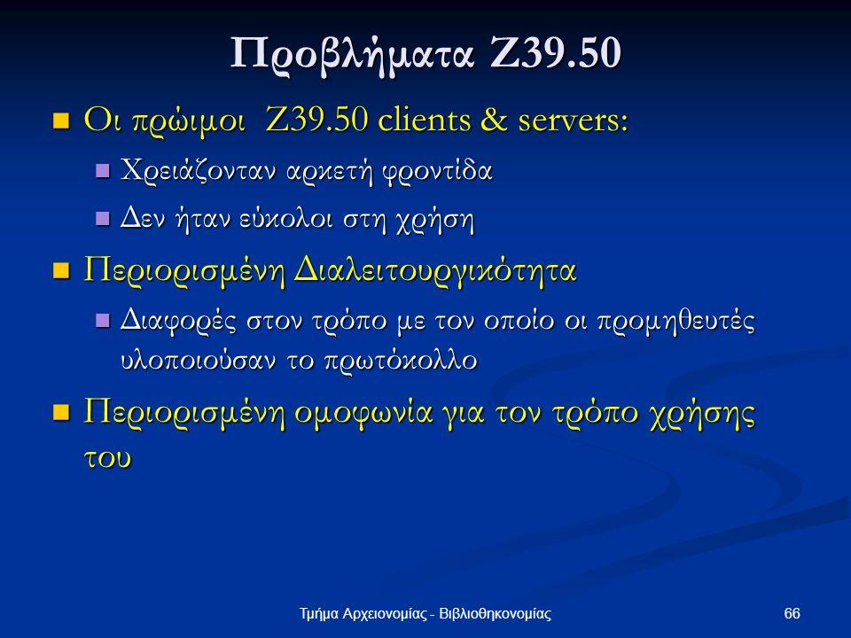 66Τμήμα Αρχειονομίας - Βιβλιοθηκονομίας Προβλήματα Ζ39.50 Οι πρώιμοι Z39.50 clients & servers: Οι πρώιμοι Z39.50 clients & servers: Χρειάζονταν αρκετή