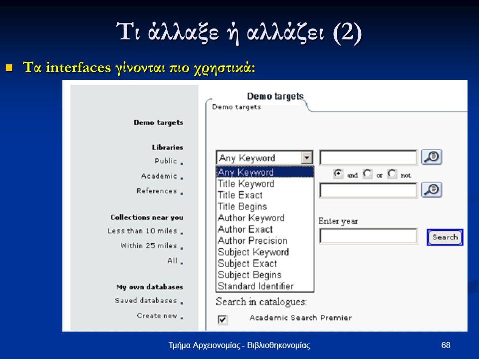 68Τμήμα Αρχειονομίας - Βιβλιοθηκονομίας Τι άλλαξε ή αλλάζει (2) Τα interfaces γίνονται πιο χρηστικά: Τα interfaces γίνονται πιο χρηστικά: