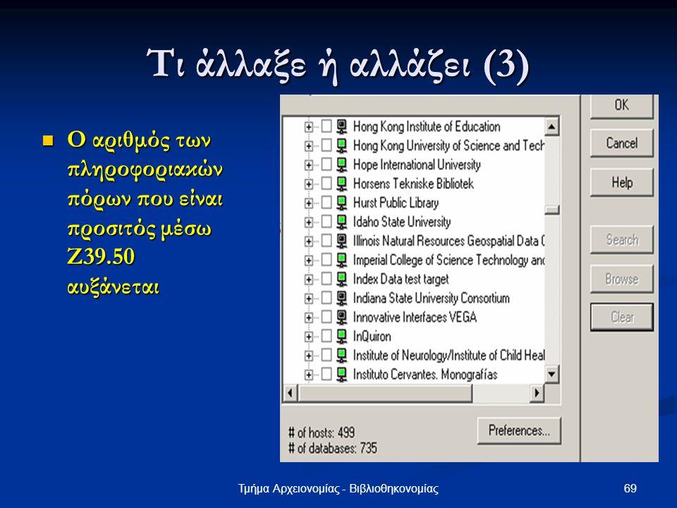 69Τμήμα Αρχειονομίας - Βιβλιοθηκονομίας Τι άλλαξε ή αλλάζει (3) Ο αριθμός των πληροφοριακών πόρων που είναι προσιτός μέσω Ζ39.50 αυξάνεται Ο αριθμός τ