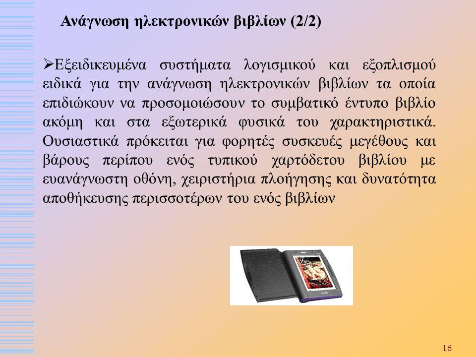 16 Ανάγνωση ηλεκτρονικών βιβλίων (2/2)  Εξειδικευμένα συστήματα λογισμικού και εξοπλισμού ειδικά για την ανάγνωση ηλεκτρονικών βιβλίων τα οποία επιδι