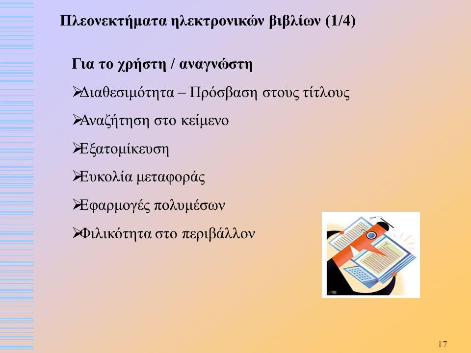 17 Πλεονεκτήματα ηλεκτρονικών βιβλίων (1/4) Για το χρήστη / αναγνώστη  Διαθεσιμότητα – Πρόσβαση στους τίτλους  Αναζήτηση στο κείμενο  Εξατομίκευση