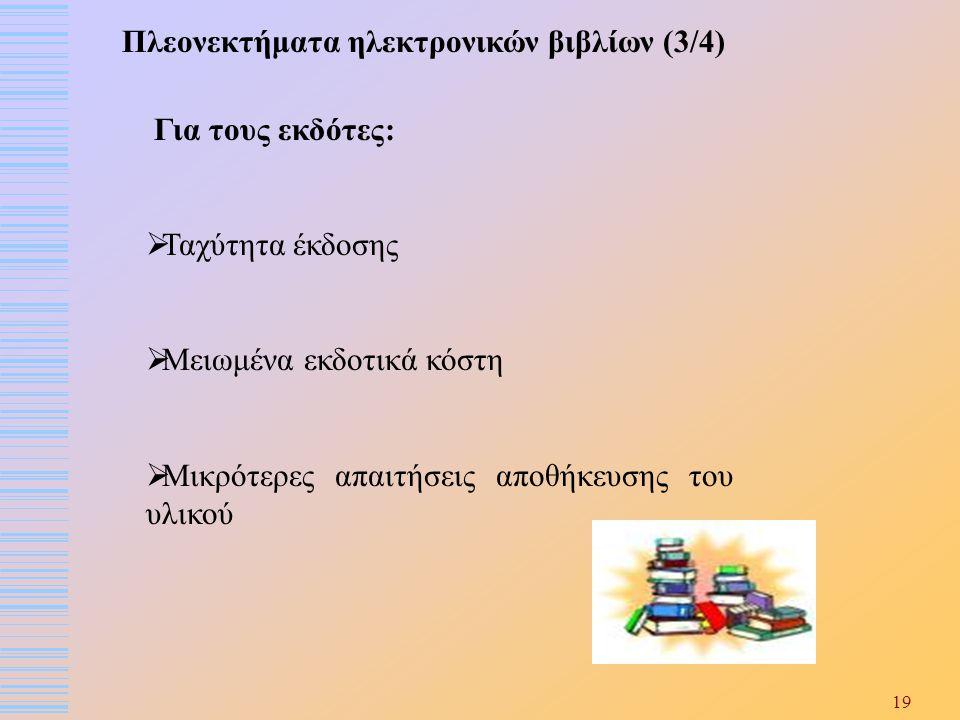 19 Πλεονεκτήματα ηλεκτρονικών βιβλίων (3/4) Για τους εκδότες:  Ταχύτητα έκδοσης  Μειωμένα εκδοτικά κόστη  Μικρότερες απαιτήσεις αποθήκευσης του υλι