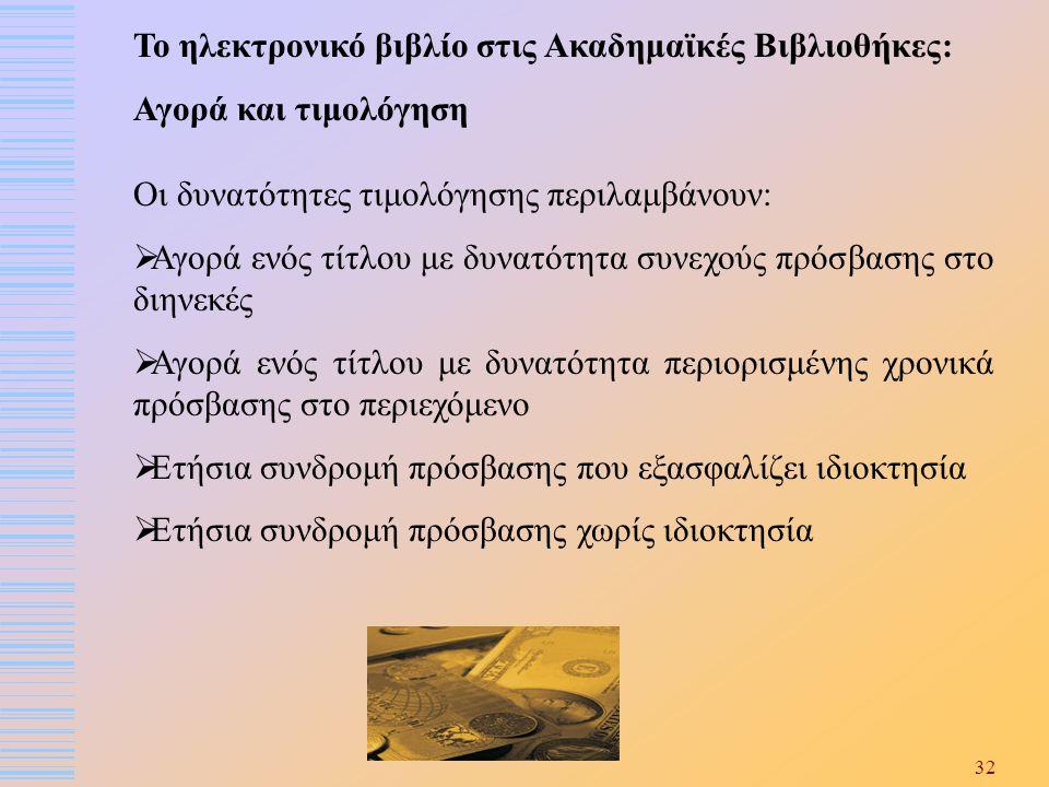 32 Το ηλεκτρονικό βιβλίο στις Ακαδημαϊκές Βιβλιοθήκες: Αγορά και τιμολόγηση Οι δυνατότητες τιμολόγησης περιλαμβάνουν:  Αγορά ενός τίτλου με δυνατότητ