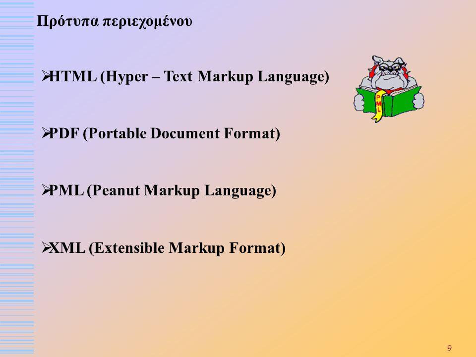 9 Πρότυπα περιεχομένου  HTML (Hyper – Text Markup Language)  PDF (Portable Document Format)  PML (Peanut Markup Language)  XML (Extensible Markup