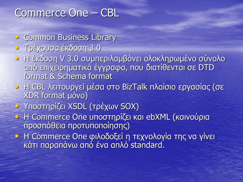 Commerce One – CBL Common Business Library Common Business Library Τρέχουσα έκδοση 3.0 Τρέχουσα έκδοση 3.0 Η έκδοση V 3.0 συμπεριλαμβάνει ολοκληρωμένο σύνολο από επιχειρηματικά έγγραφα, που διατίθενται σε DTD format & Schema format Η έκδοση V 3.0 συμπεριλαμβάνει ολοκληρωμένο σύνολο από επιχειρηματικά έγγραφα, που διατίθενται σε DTD format & Schema format H CBL λειτουργεί μέσα στο BizTalk πλαίσιο εργασίας (σε XDR format μόνο) H CBL λειτουργεί μέσα στο BizTalk πλαίσιο εργασίας (σε XDR format μόνο) Υποστηρίζει XSDL (τρέχων SOX) Υποστηρίζει XSDL (τρέχων SOX) Η Commerce One υποστηρίζει και ebXML (καινούρια προσπάθεια προτυποποίησης) Η Commerce One υποστηρίζει και ebXML (καινούρια προσπάθεια προτυποποίησης) Η Commerce One φιλοδοξεί η τεχνολογία της να γίνει κάτι παραπάνω από ένα απλό standard.