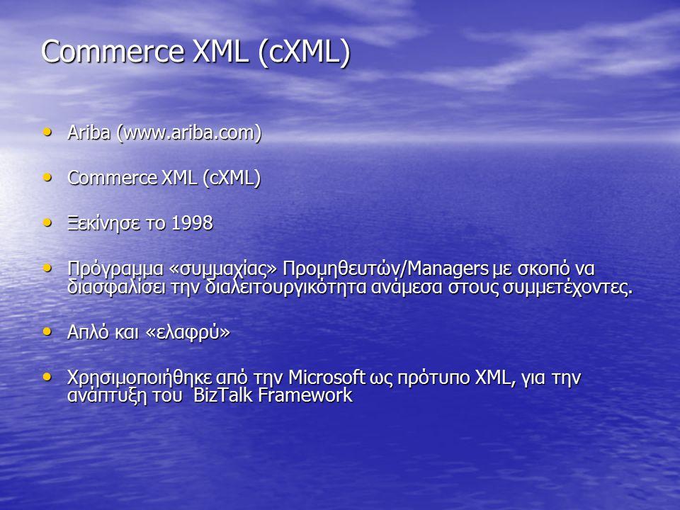 Commerce XML (cXML) Ariba (www.ariba.com) Ariba (www.ariba.com) Commerce XML (cXML) Commerce XML (cXML) Ξεκίνησε το 1998 Ξεκίνησε το 1998 Πρόγραμμα «συμμαχίας» Προμηθευτών/Managers με σκοπό να διασφαλίσει την διαλειτουργικότητα ανάμεσα στους συμμετέχοντες.
