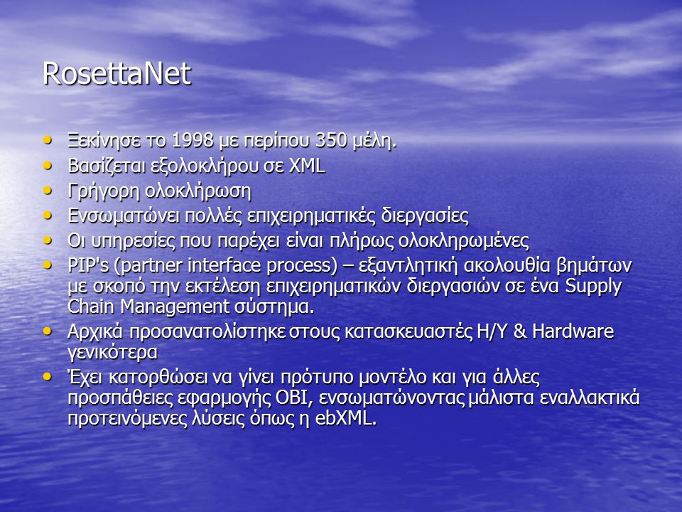 RosettaNet Ξεκίνησε το 1998 με περίπου 350 μέλη. Ξεκίνησε το 1998 με περίπου 350 μέλη. Βασίζεται εξολοκλήρου σε XML Βασίζεται εξολοκλήρου σε XML Γρήγο