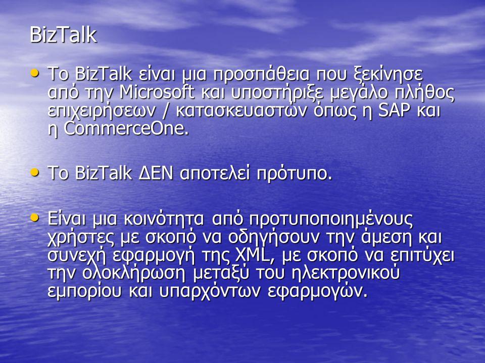 BizTalk Το BizTalk είναι μια προσπάθεια που ξεκίνησε από την Microsoft και υποστήριξε μεγάλο πλήθος επιχειρήσεων / κατασκευαστών όπως η SAP και η CommerceOne.