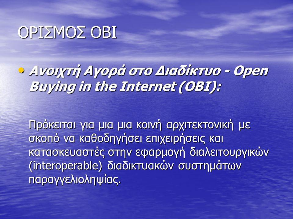 ΟΡΙΣΜΟΣ OBI Ανοιχτή Αγορά στο Διαδίκτυο - Open Buying in the Internet (OBI): Ανοιχτή Αγορά στο Διαδίκτυο - Open Buying in the Internet (OBI): Πρόκειται για μια μια κοινή αρχιτεκτονική με σκοπό να καθοδηγήσει επιχειρήσεις και κατασκευαστές στην εφαρμογή διαλειτουργικών (interoperable) διαδικτυακών συστημάτων παραγγελιοληψίας.