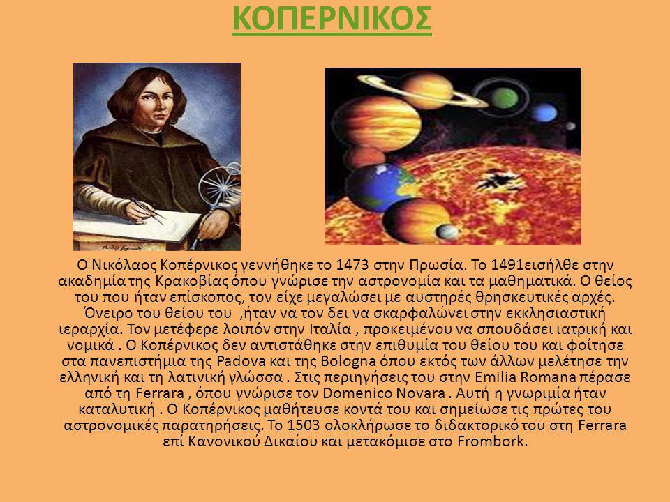 ΚΟΠΕΡΝΙΚΟΣ Ο Νικόλαος Κοπέρνικος γεννήθηκε το 1473 στην Πρωσία. Το 1491εισήλθε στην ακαδημία της Κρακοβίας όπου γνώρισε την αστρονομία και τα μαθηματι