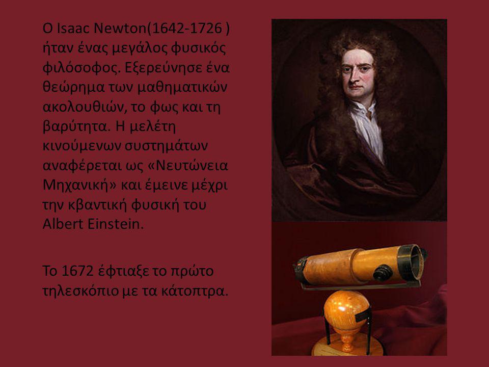 Ο Isaac Newton(1642-1726 ) ήταν ένας μεγάλος φυσικός φιλόσοφος. Εξερεύνησε ένα θεώρημα των μαθηματικών ακολουθιών, το φως και τη βαρύτητα. Η μελέτη κι
