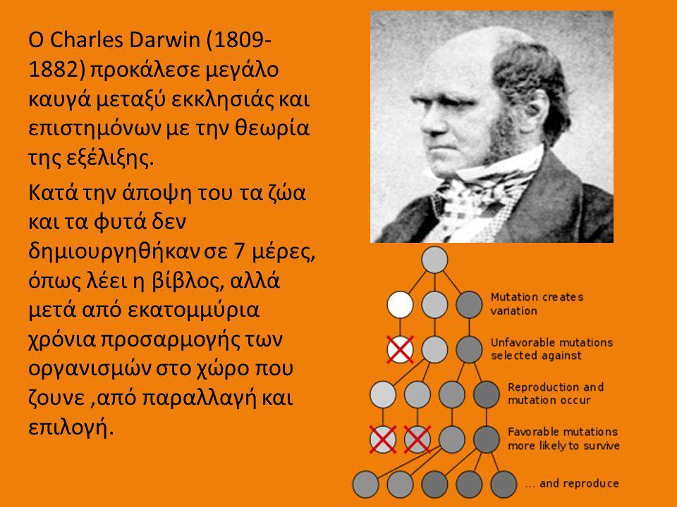 Ο Charles Darwin (1809- 1882) προκάλεσε μεγάλο καυγά μεταξύ εκκλησιάς και επιστημόνων με την θεωρία της εξέλιξης. Κατά την άποψη του τα ζώα και τα φυτ