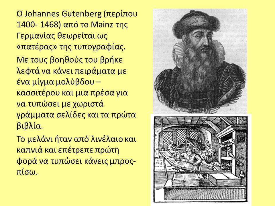O Johannes Gutenberg (περίπου 1400- 1468) από το Mainz της Γερμανίας θεωρείται ως «πατέρας» της τυπογραφίας. Με τους βοηθούς του βρήκε λεφτά να κάνει
