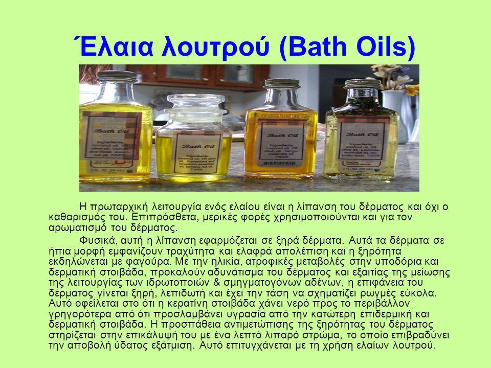 Έλαια λουτρού (Bath Oils) Η πρωταρχική λειτουργία ενός ελαίου είναι η λίπανση του δέρματος και όχι ο καθαρισμός του. Επιπρόσθετα, μερικές φορές χρησιμ