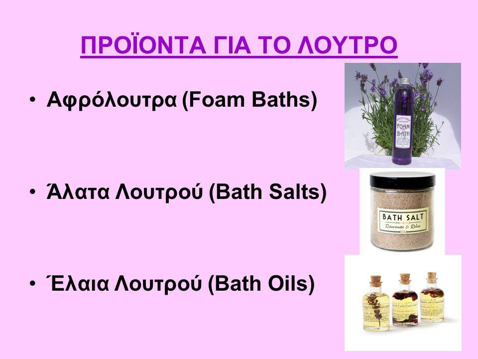 ΠΡΟΪΟΝΤΑ ΓΙΑ ΤΟ ΛΟΥΤΡΟ Αφρόλουτρα (Foam Baths) Άλατα Λουτρού (Bath Salts) Έλαια Λουτρού (Bath Oils)