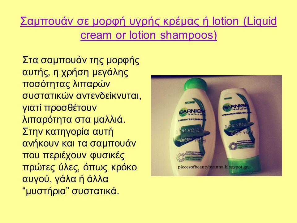 Σαμπουάν σε μορφή υγρής κρέμας ή lotion (Liquid cream or lotion shampoos) Στα σαμπουάν της μορφής αυτής, η χρήση μεγάλης ποσότητας λιπαρών συστατικών