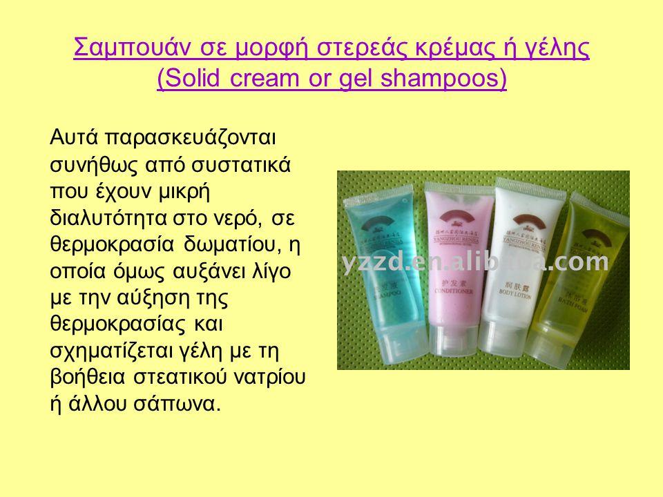 Σαμπουάν σε μορφή στερεάς κρέμας ή γέλης (Solid cream or gel shampoos) Αυτά παρασκευάζονται συνήθως από συστατικά που έχουν μικρή διαλυτότητα στο νερό