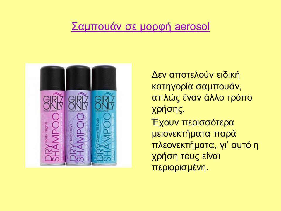Σαμπουάν σε μορφή aerosol Δεν αποτελούν ειδική κατηγορία σαμπουάν, απλώς έναν άλλο τρόπο χρήσης. Έχουν περισσότερα μειονεκτήματα παρά πλεονεκτήματα, γ