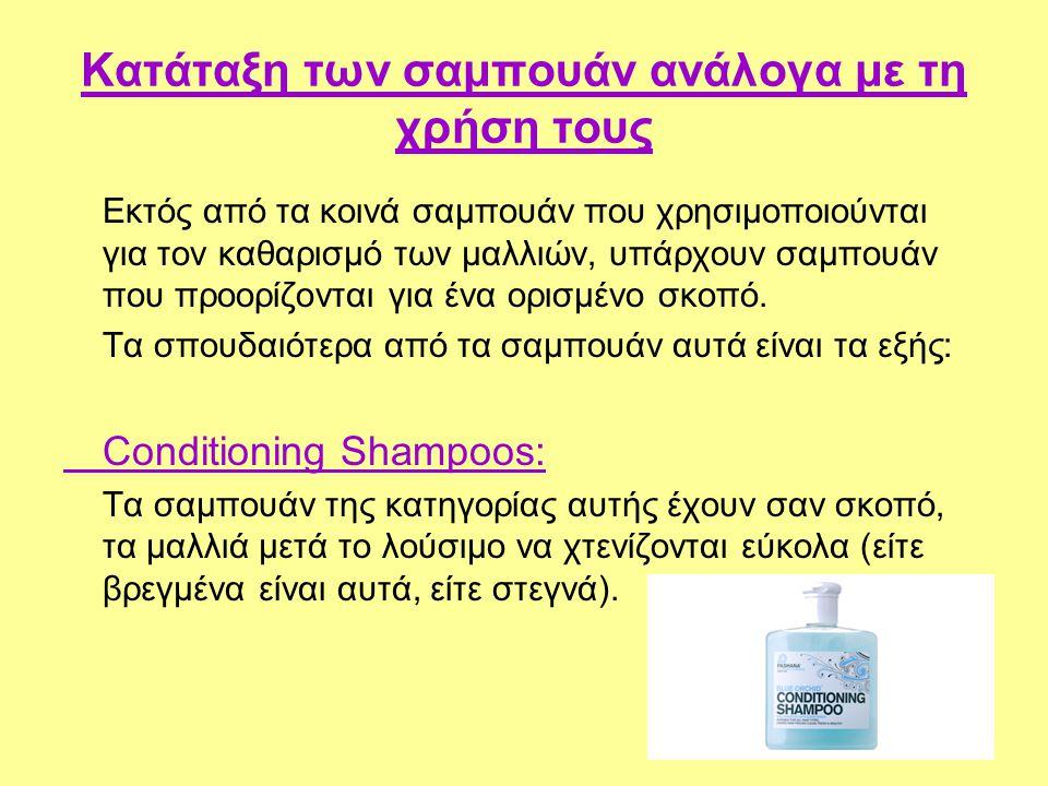 Κατάταξη των σαμπουάν ανάλογα με τη χρήση τους Εκτός από τα κοινά σαμπουάν που χρησιμοποιούνται για τον καθαρισμό των μαλλιών, υπάρχουν σαμπουάν που π