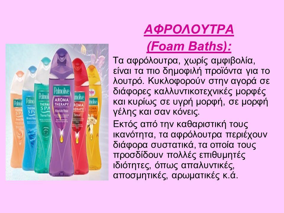 ΑΦΡΟΛΟΥΤΡΑ (Foam Baths): Τα αφρόλουτρα, χωρίς αμφιβολία, είναι τα πιο δημοφιλή προϊόντα για το λουτρό. Κυκλοφορούν στην αγορά σε διάφορες καλλυντικοτε
