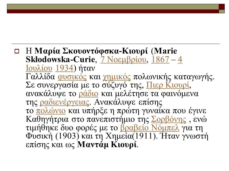  Η Μαρία Σκουοντόφσκα-Κιουρί (Marie Skłodowska-Curie, 7 Νοεμβρίου, 1867 – 4 Ιουλίου 1934) ήταν Γαλλίδα φυσικός και χημικός πολωνικής καταγωγής. Σε συ