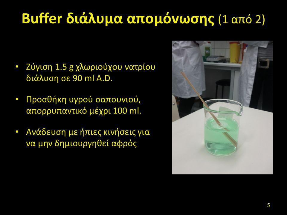 Buffer διάλυμα απομόνωσης (1 από 2) Ζύγιση 1.5 g χλωριούχου νατρίου διάλυση σε 90 ml A.D. Προσθήκη υγρού σαπουνιού, απορρυπαντικό μέχρι 100 ml. Ανάδευ