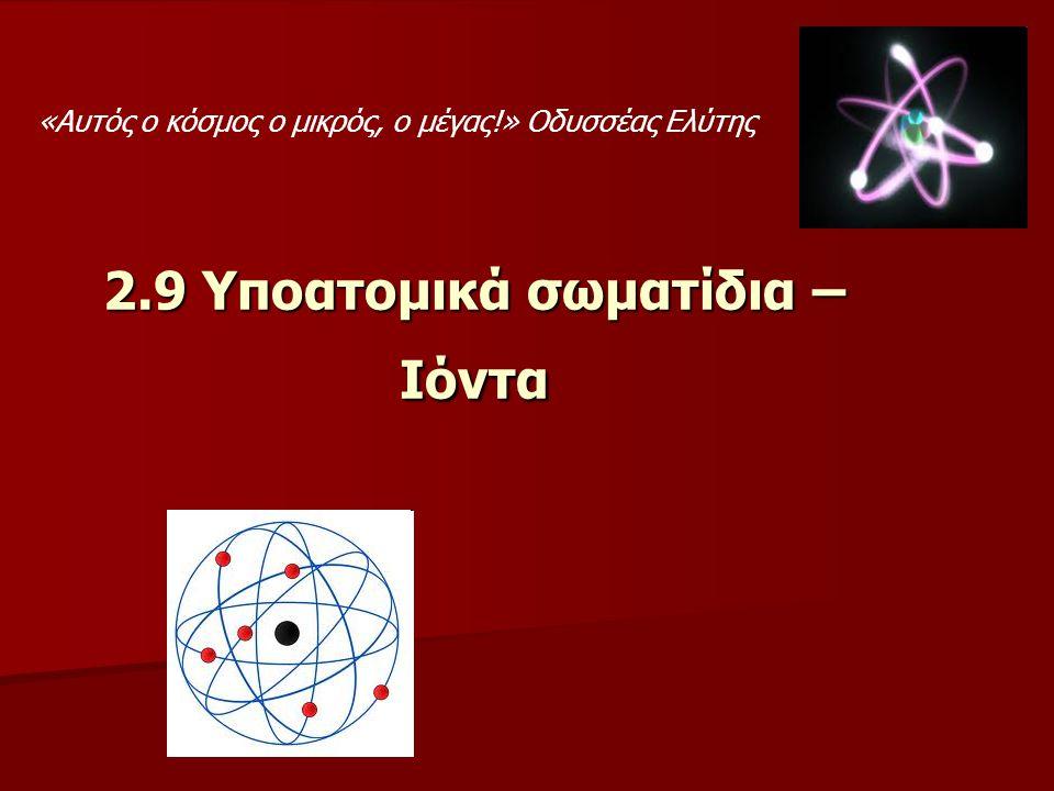 2.9 Υποατομικά σωματίδια – Ιόντα «Αυτός ο κόσμος ο μικρός, ο μέγας!» Οδυσσέας Ελύτης