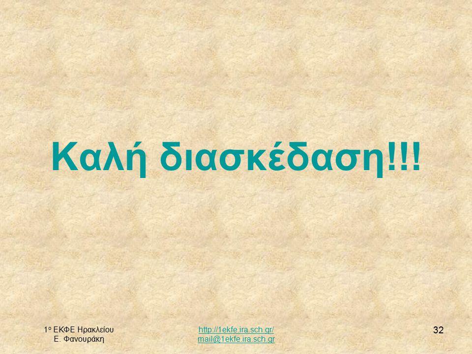1 ο ΕΚΦΕ Ηρακλείου Ε. Φανουράκη http://1ekfe.ira.sch.gr/ mail@1ekfe.ira.sch.gr 32 Καλή διασκέδαση!!!