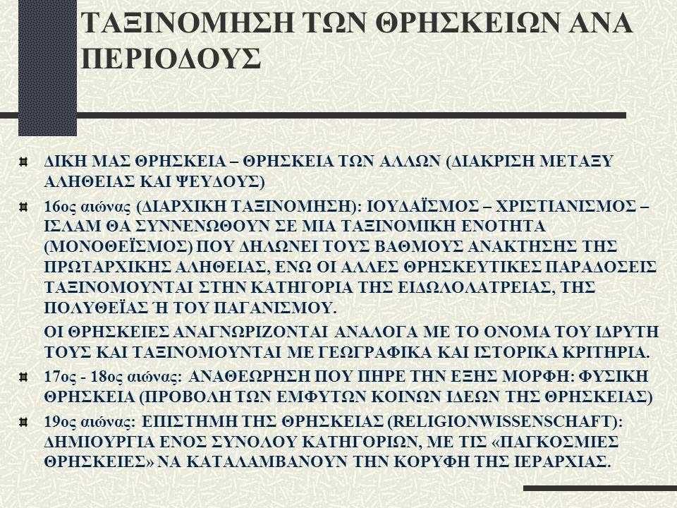 ΤΑΞΙΝΟΜΗΣΗ ΤΩΝ ΘΡΗΣΚΕΙΩΝ ΑΝΑ ΠΕΡΙΟΔΟΥΣ ΔΙΚΗ ΜΑΣ ΘΡΗΣΚΕΙΑ – ΘΡΗΣΚΕΙΑ ΤΩΝ ΑΛΛΩΝ (ΔΙΑΚΡΙΣΗ ΜΕΤΑΞΥ ΑΛΗΘΕΙΑΣ ΚΑΙ ΨΕΥΔΟΥΣ) 16ος αιώνας (ΔΙΑΡΧΙΚΗ ΤΑΞΙΝΟΜΗΣΗ): ΙΟΥΔΑΪΣΜΟΣ – ΧΡΙΣΤΙΑΝΙΣΜΟΣ – ΙΣΛΑΜ ΘΑ ΣΥΝΝΕΝΩΘΟΥΝ ΣΕ ΜΙΑ ΤΑΞΙΝΟΜΙΚΗ ΕΝΟΤΗΤΑ (ΜΟΝΟΘΕΪΣΜΟΣ) ΠΟΥ ΔΗΛΩΝΕΙ ΤΟΥΣ ΒΑΘΜΟΥΣ ΑΝΑΚΤΗΣΗΣ ΤΗΣ ΠΡΩΤΑΡΧΙΚΗΣ ΑΛΗΘΕΙΑΣ, ΕΝΩ ΟΙ ΑΛΛΕΣ ΘΡΗΣΚΕΥΤΙΚΕΣ ΠΑΡΑΔΟΣΕΙΣ ΤΑΞΙΝΟΜΟΥΝΤΑΙ ΣΤΗΝ ΚΑΤΗΓΟΡΙΑ ΤΗΣ ΕΙΔΩΛΟΛΑΤΡΕΙΑΣ, ΤΗΣ ΠΟΛΥΘΕΪΑΣ Ή ΤΟΥ ΠΑΓΑΝΙΣΜΟΥ.