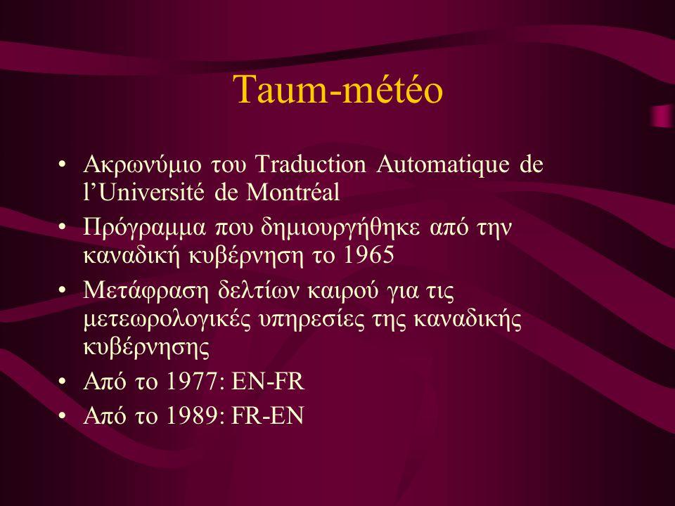 Taum-météo Ακρωνύμιο του Traduction Automatique de l'Université de Montréal Πρόγραμμα που δημιουργήθηκε από την καναδική κυβέρνηση το 1965 Μετάφραση δελτίων καιρού για τις μετεωρολογικές υπηρεσίες της καναδικής κυβέρνησης Από το 1977: EN-FR Από το 1989: FR-EN