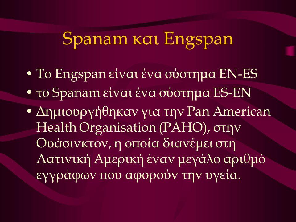 Spanam και Engspan Το Εngspan είναι ένα σύστημα EN-ES το Spanam είναι ένα σύστημα ES-EN Δημιουργήθηκαν για την Pan American Health Organisation (PAHO), στην Ουάσινκτον, η οποία διανέμει στη Λατινική Αμερική έναν μεγάλο αριθμό εγγράφων που αφορούν την υγεία.