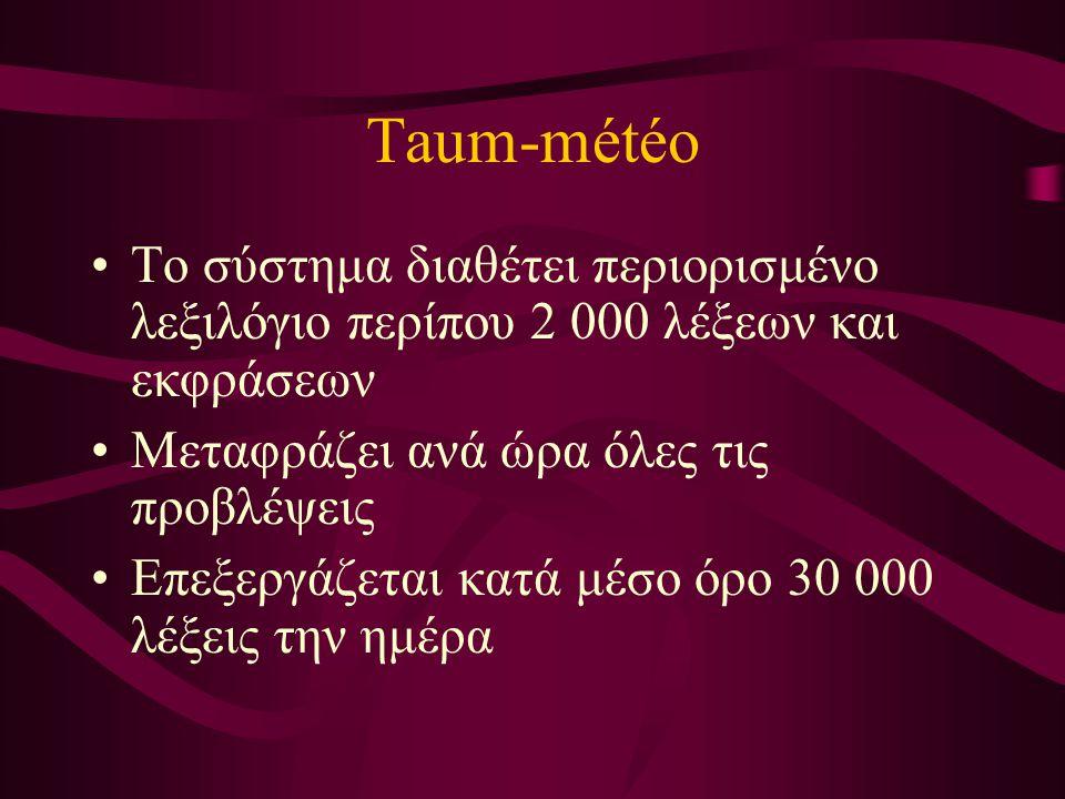 Taum-météo Το σύστημα διαθέτει περιορισμένο λεξιλόγιο περίπου 2 000 λέξεων και εκφράσεων Μεταφράζει ανά ώρα όλες τις προβλέψεις Επεξεργάζεται κατά μέσο όρο 30 000 λέξεις την ημέρα