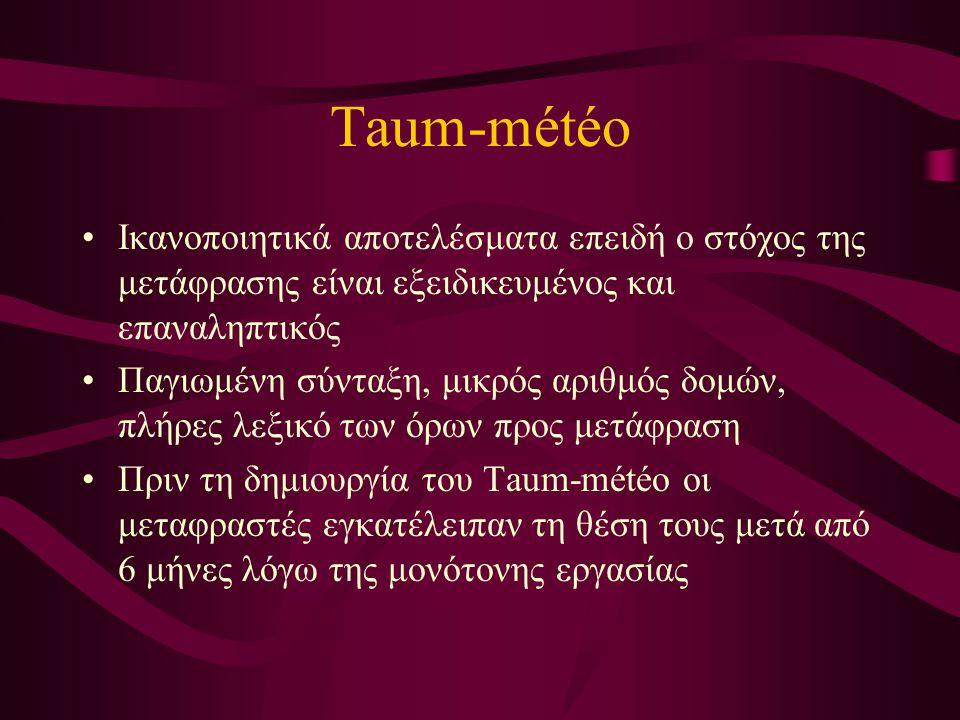 Taum-météo Ικανοποιητικά αποτελέσματα επειδή ο στόχος της μετάφρασης είναι εξειδικευμένος και επαναληπτικός Παγιωμένη σύνταξη, μικρός αριθμός δομών, πλήρες λεξικό των όρων προς μετάφραση Πριν τη δημιουργία του Taum-météo οι μεταφραστές εγκατέλειπαν τη θέση τους μετά από 6 μήνες λόγω της μονότονης εργασίας