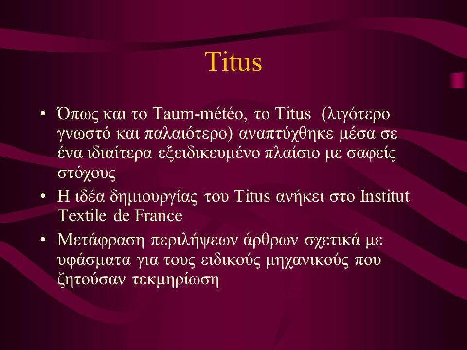 Titus Όπως και το Taum-météo, το Titus (λιγότερο γνωστό και παλαιότερο) αναπτύχθηκε μέσα σε ένα ιδιαίτερα εξειδικευμένο πλαίσιο με σαφείς στόχους Η ιδέα δημιουργίας του Titus ανήκει στο Institut Textile de France Μετάφραση περιλήψεων άρθρων σχετικά με υφάσματα για τους ειδικούς μηχανικούς που ζητούσαν τεκμηρίωση