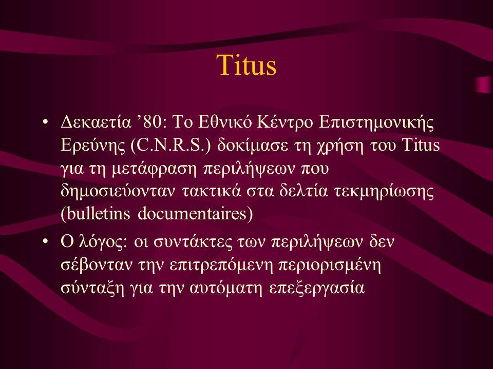 Titus Δεκαετία '80: Το Εθνικό Κέντρο Επιστημονικής Ερεύνης (C.N.R.S.) δοκίμασε τη χρήση του Titus για τη μετάφραση περιλήψεων που δημοσιεύονταν τακτικά στα δελτία τεκμηρίωσης (bulletins documentaires) Ο λόγος: οι συντάκτες των περιλήψεων δεν σέβονταν την επιτρεπόμενη περιορισμένη σύνταξη για την αυτόματη επεξεργασία