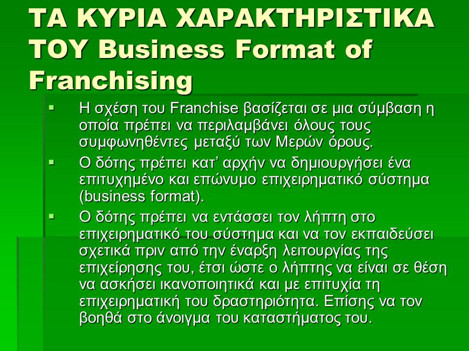 ΤΑ ΚΥΡΙΑ ΧΑΡΑΚΤΗΡΙΣΤΙΚΑ ΤΟΥ Business Format of Franchising  Η σχέση του Franchise βασίζεται σε μια σύμβαση η οποία πρέπει να περιλαμβάνει όλους τους συμφωνηθέντες μεταξύ των Μερών όρους.