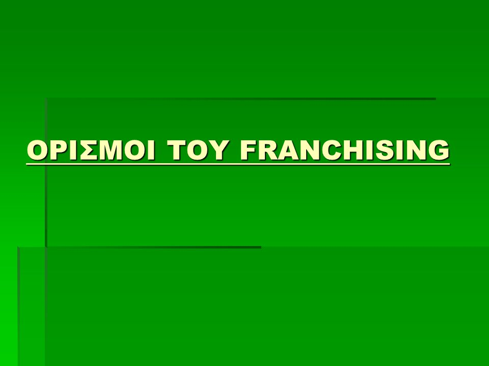  Το Franchising είναι το σύνολο δικαιωμάτων βιομηχανικής ή πνευματικής ιδιοκτησίας που αφορούν χρήση εμπορικών σημάτων και επωνυμιών, πινακίδων καταστημάτων, συμβόλων, χρωματισμών, προτύπων, σχεδίων δικαιωμάτων αντιγραφής λογιστικών συστημάτων, πακέτων λογισμικού (Software) και μεθόδων χρηματοοικονομικής διαχείρισης τεχνογνωσιών ή διπλωμάτων ευρεσιτεχνίας προς εκμετάλλευση, με σκοπό τη μεταπώληση (διανομή) προϊόντων ή την παροχή υπηρεσιών προοριζόμενων για τελικούς χρήστες (καταναλωτές).
