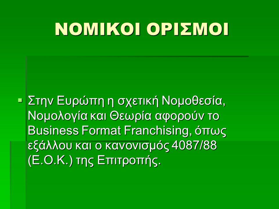 ΝΟΜΙΚΟΙ ΟΡΙΣΜΟΙ  Στην Ευρώπη η σχετική Νομοθεσία, Νομολογία και Θεωρία αφορούν το Business Format Franchising, όπως εξάλλου και ο κανονισμός 4087/88 (Ε.Ο.Κ.) της Επιτροπής.
