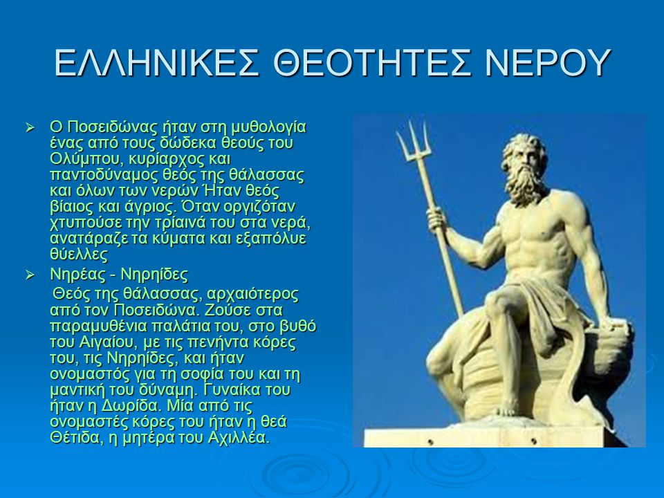 ΕΛΛΗΝΙΚΕΣ ΘΕΟΤΗΤΕΣ ΝΕΡΟΥ  Ο Ποσειδώνας ήταν στη μυθολογία ένας από τους δώδεκα θεούς του Ολύμπου, κυρίαρχος και παντοδύναμος θεός της θάλασσας και όλων των νερών Ήταν θεός βίαιος και άγριος.