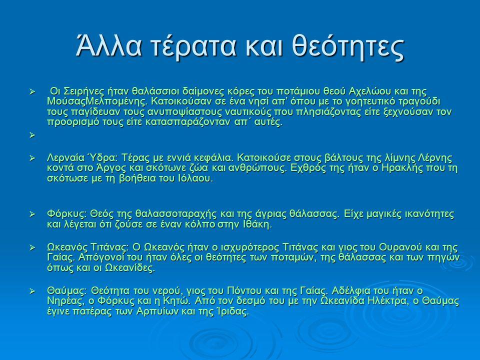 Άλλα τέρατα και θεότητες  Οι Σειρήνες ήταν θαλάσσιοι δαίμονες κόρες του ποτάμιου θεού Αχελώου και της ΜούσαςΜελπομένης.