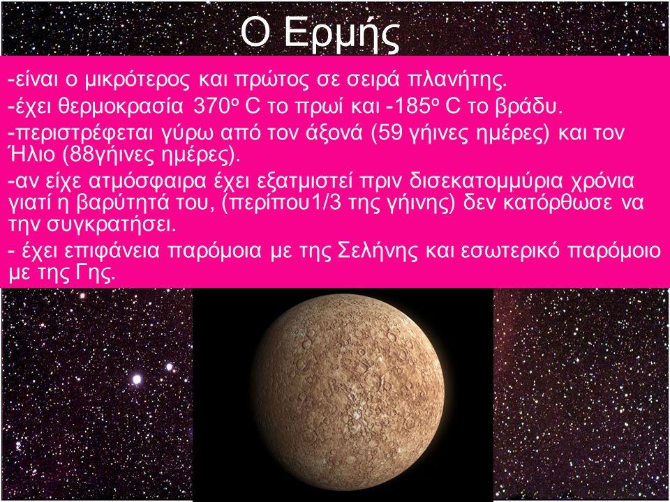 Ο Ερμής -είναι ο μικρότερος και πρώτος σε σειρά πλανήτης. -έχει θερμοκρασία 370 o C το πρωί και -185 ο C το βράδυ. -περιστρέφεται γύρω από τον άξονά (