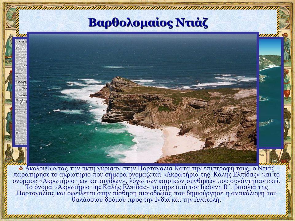Βαρθολομαίος Ντιάζ Ακολουθώντας την ακτή γύρισαν στην Πορτογαλία.Κατά την επιστροφή τους, ο Ντιάζ παρατήρησε το ακρωτήριο που σήμερα ονομάζεται «Ακρωτήριο της Καλής Ελπίδας» και το ονόμασε «Ακρωτήριο των καταιγίδων», λόγω των καιρικών συνθηκών που συνάντησαν εκεί.
