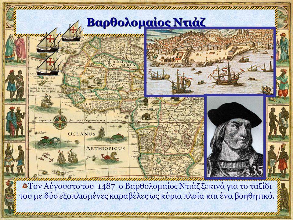 Βαρθολομαίος Ντιάζ Τον Αύγουστο του 1487 ο Βαρθολομαίος Ντιάζ ξεκινά για το ταξίδι του με δύο εξοπλισμένες καραβέλες ως κύρια πλοία και ένα βοηθητικό.