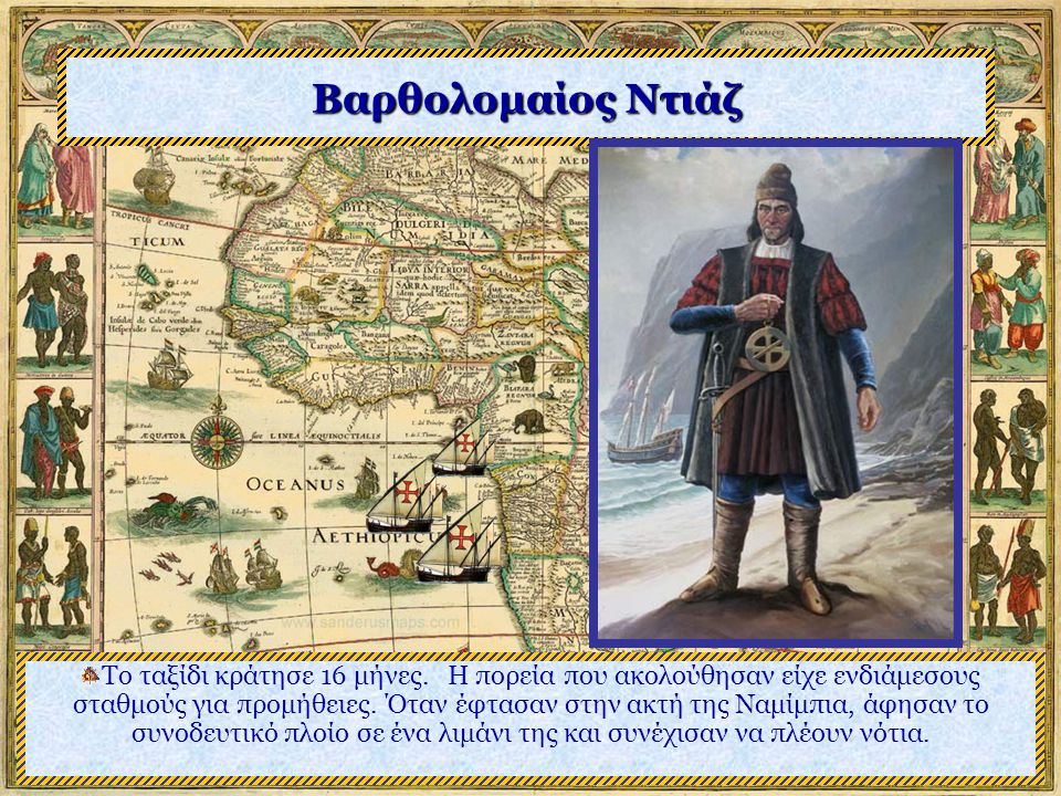 Βαρθολομαίος Ντιάζ Η αποστολή του Ντιάζ ακολούθησε τα δρομολόγια των προηγουμένων ως το σημείο όπου ο Ντιέγκο Κάο είχε στήσει το τελευταίο παντράν του και συνεχίζοντας ο Ντιάζ έστησε το δικό του στον κόλπο της Αγίας Ελένης,