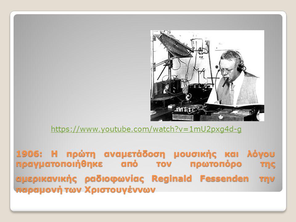 1906: Η πρώτη αναμετάδοση μουσικής και λόγου πραγματοποιήθηκε από τον πρωτοπόρο της αμερικανικής ραδιοφωνίας Reginald Fessenden την παραμονή των Χριστουγέννων https://www.youtube.com/watch v=1mU2pxg4d-g